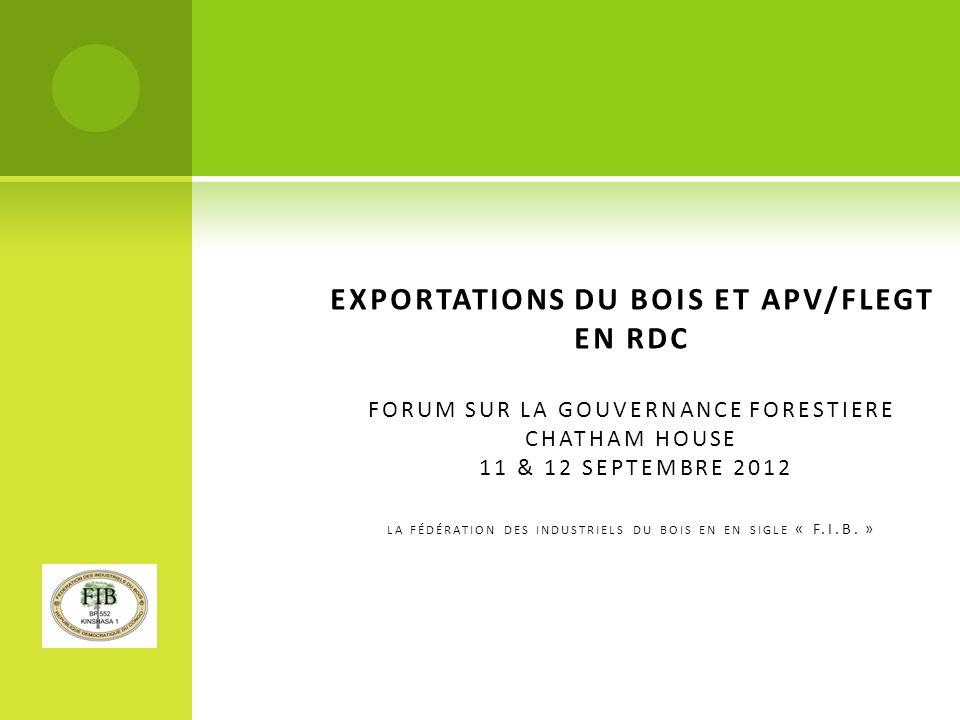 EXPORTATIONS DU BOIS ET APV/FLEGT EN RDC FORUM SUR LA GOUVERNANCE FORESTIERE CHATHAM HOUSE 11 & 12 SEPTEMBRE 2012 la fédération des industriels du bois en en sigle « F.I.B. »