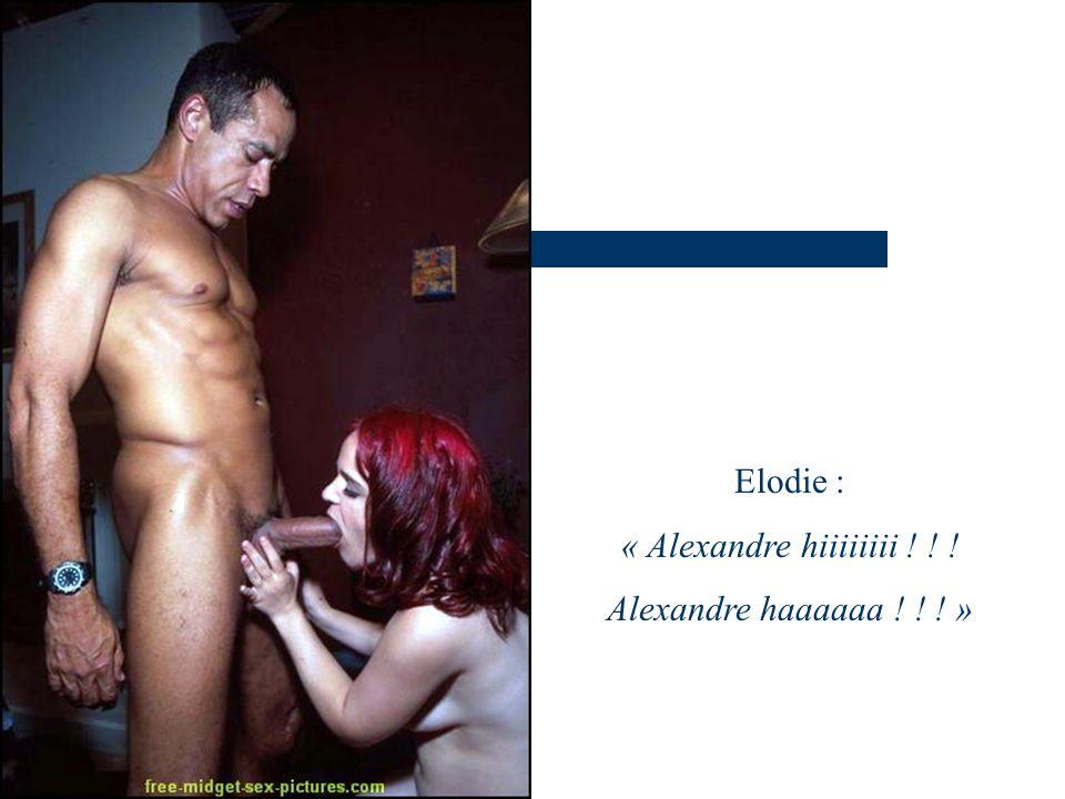 Elodie : « Alexandre hiiiiiiii ! ! ! Alexandre haaaaaa ! ! ! »