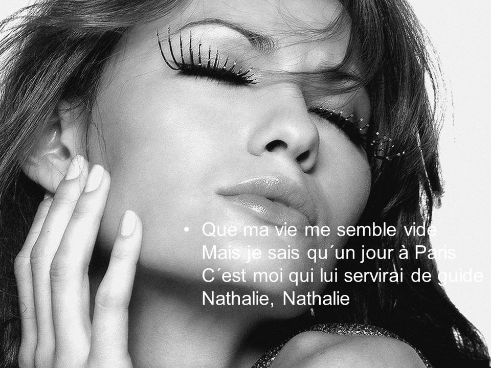 Que ma vie me semble vide Mais je sais qu´un jour à Paris C´est moi qui lui servirai de guide Nathalie, Nathalie