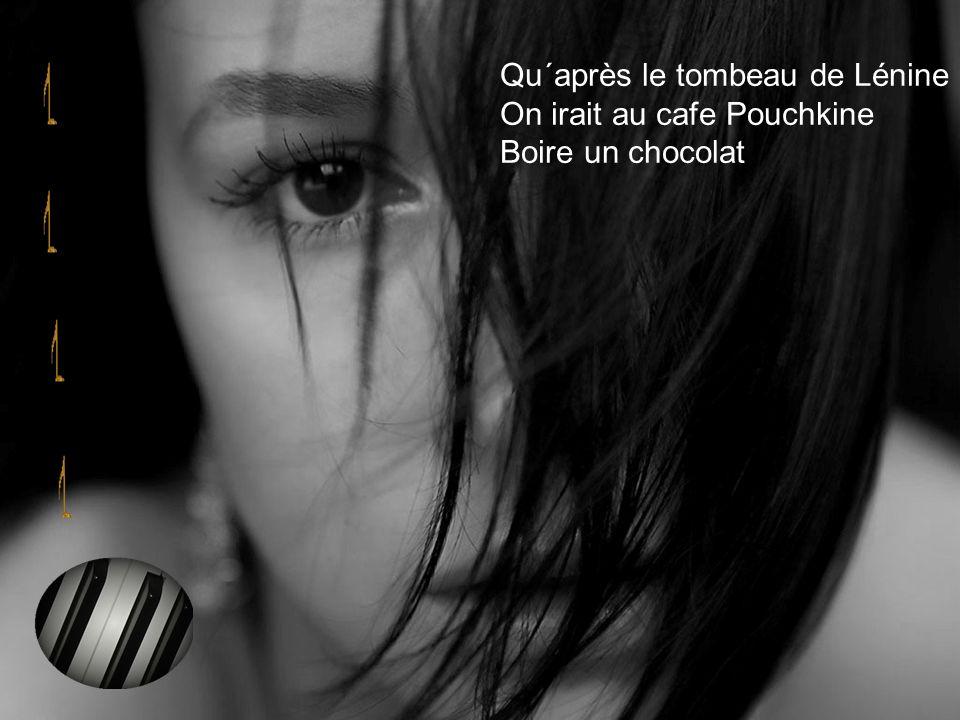Qu´après le tombeau de Lénine On irait au cafe Pouchkine Boire un chocolat