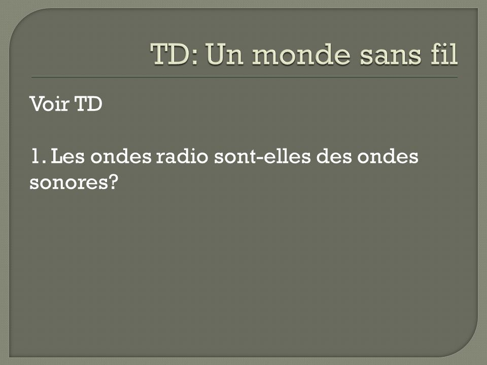 TD: Un monde sans fil Voir TD 1. Les ondes radio sont-elles des ondes sonores