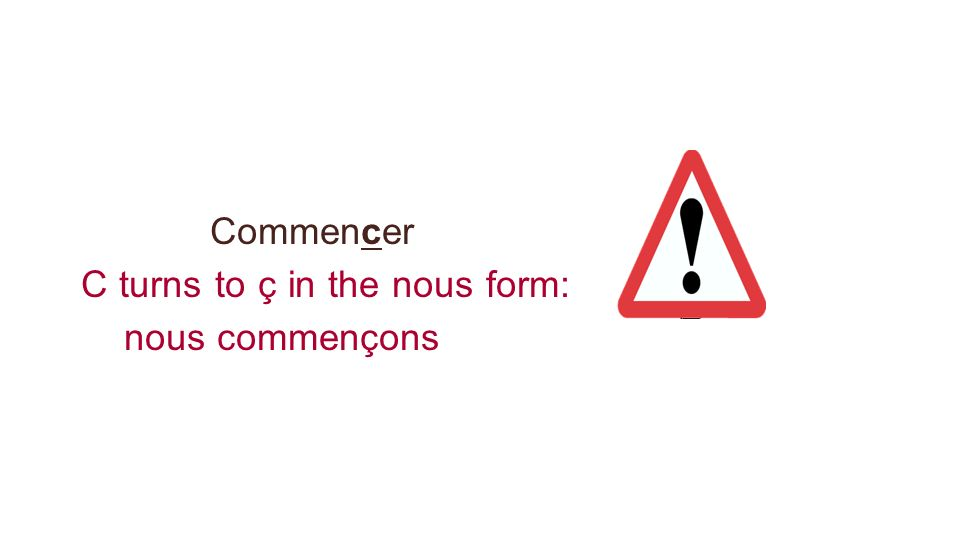 C turns to ç in the nous form: nous commençons