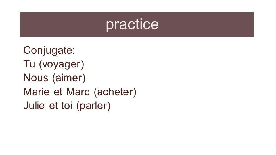 practice Conjugate: Tu (voyager) Nous (aimer) Marie et Marc (acheter) Julie et toi (parler)