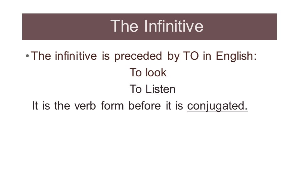 The Infinitive The infinitive is preceded by TO in English: To look
