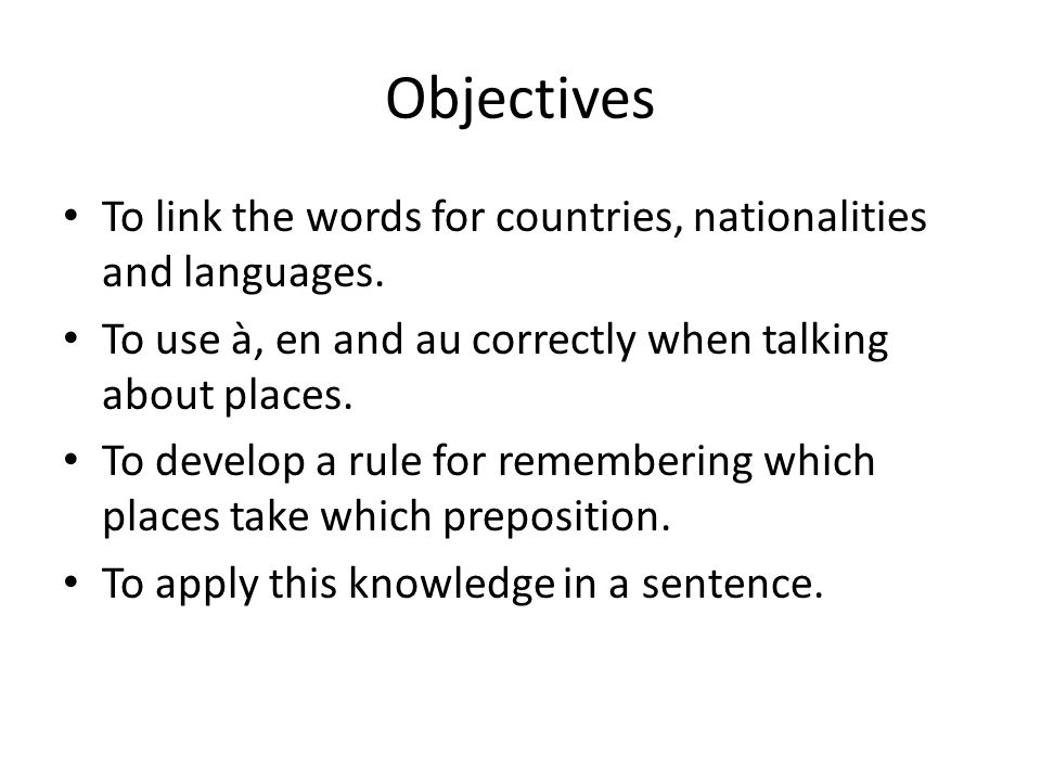 Objectives To link the words for countries, nationalities and languages. To use à, en and au correctly when talking about places.