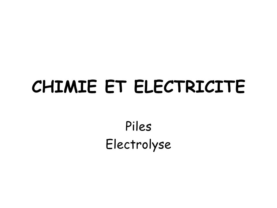 CHIMIE ET ELECTRICITE Piles Electrolyse