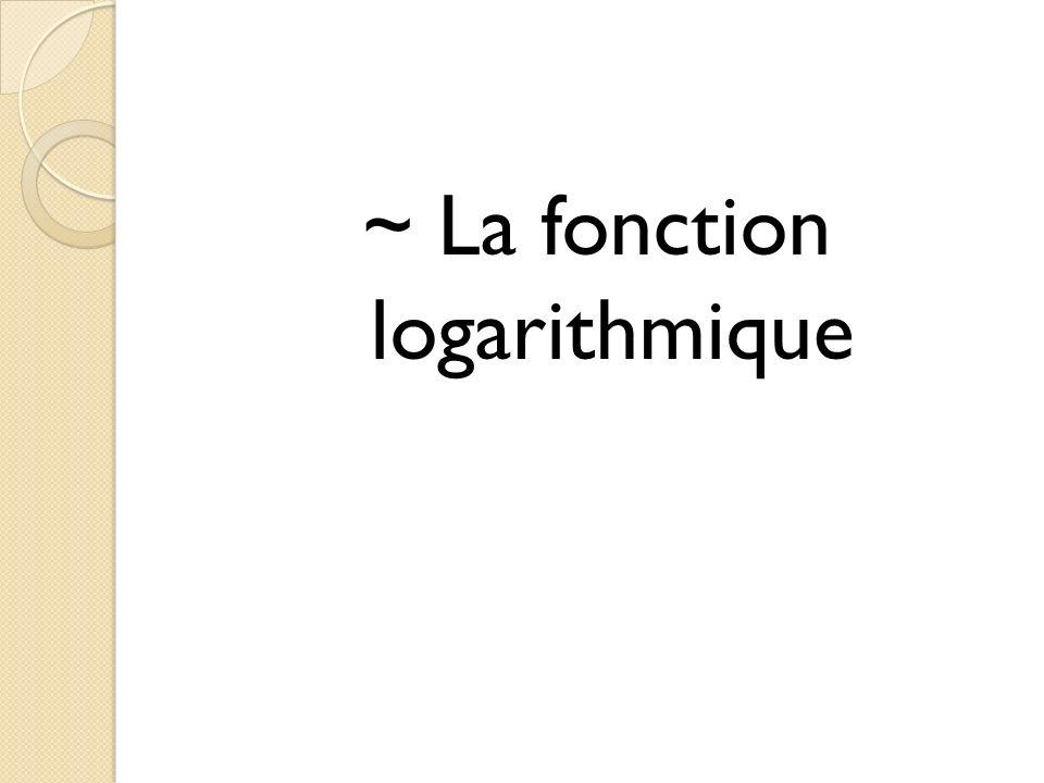 ~ La fonction logarithmique