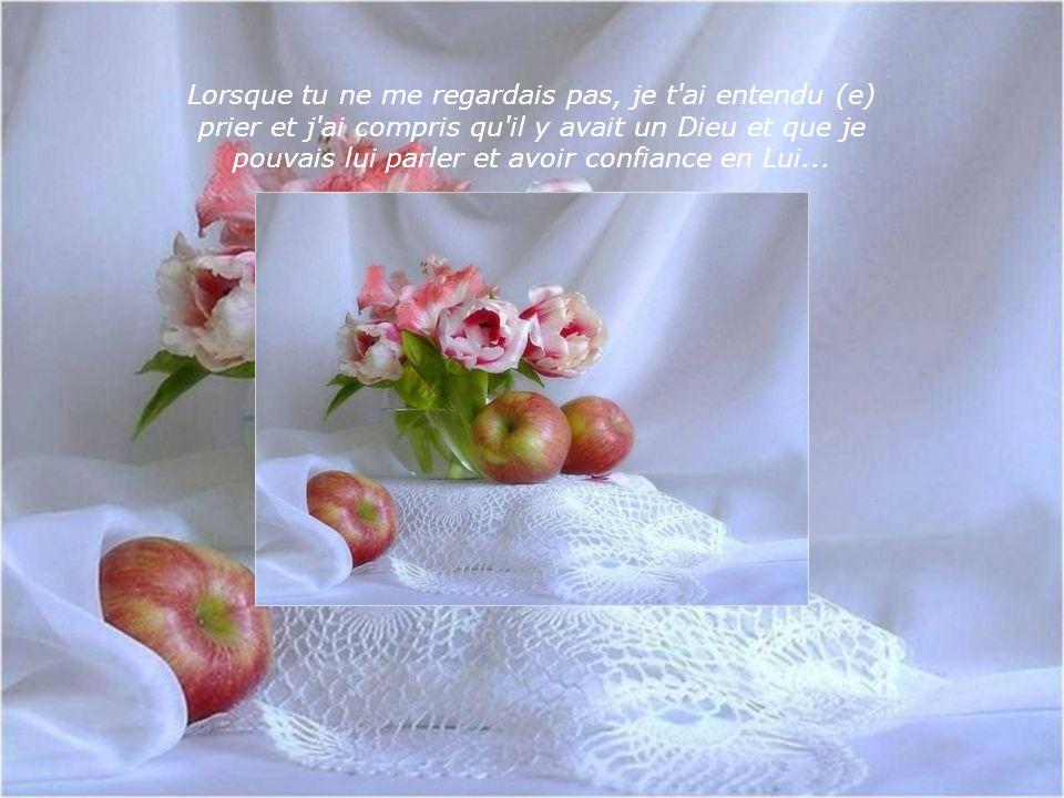Lorsque tu ne me regardais pas, je t ai entendu (e) prier et j ai compris qu il y avait un Dieu et que je pouvais lui parler et avoir confiance en Lui...