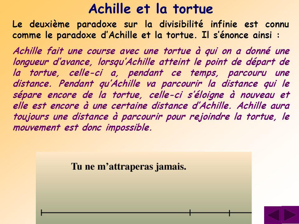 Achille et la tortue Le deuxième paradoxe sur la divisibilité infinie est connu comme le paradoxe d'Achille et la tortue. Il s'énonce ainsi :
