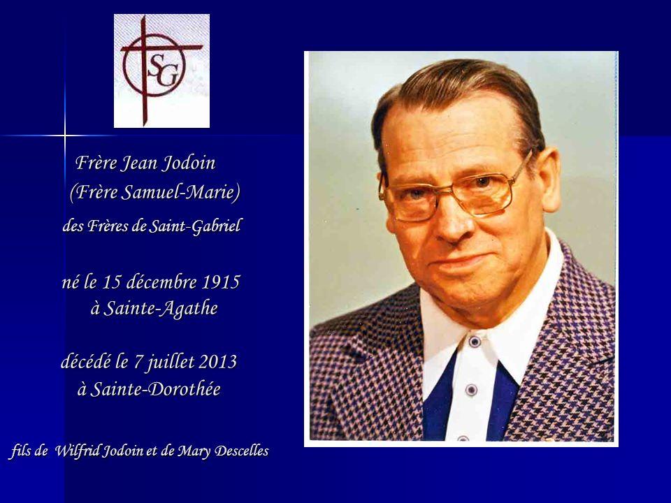 Frère Jean Jodoin (Frère Samuel-Marie) des Frères de Saint-Gabriel né le 15 décembre 1915 à Sainte-Agathe décédé le 7 juillet 2013 à Sainte-Dorothée fils de Wilfrid Jodoin et de Mary Descelles