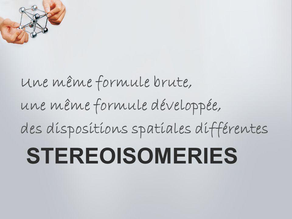 stereoisomeries Une même formule brute, une même formule développée,
