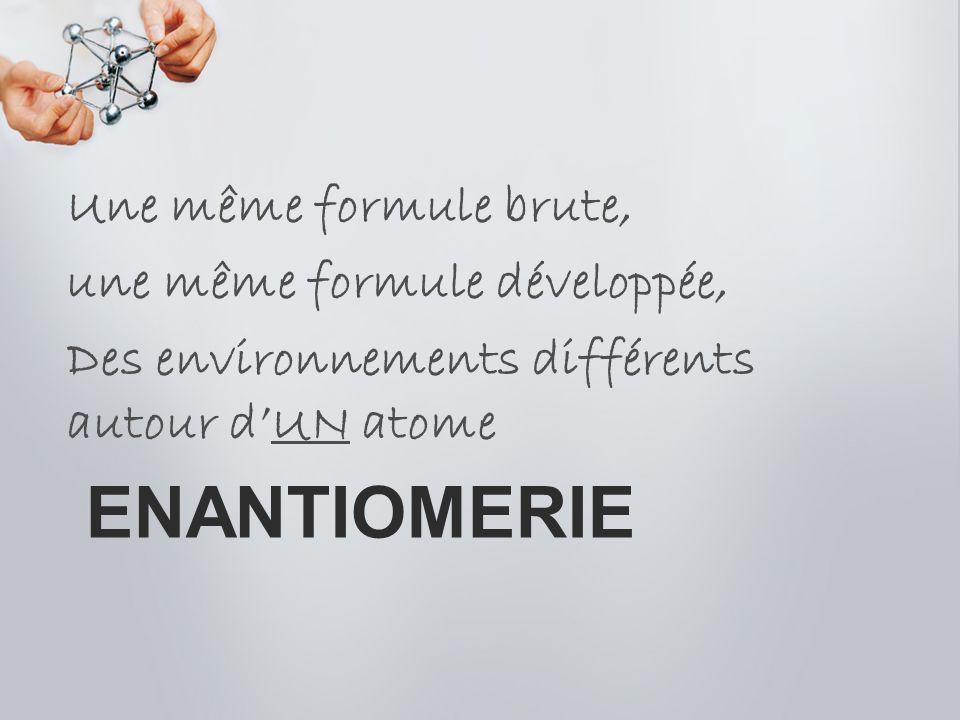 enantiomerie Une même formule brute, une même formule développée,