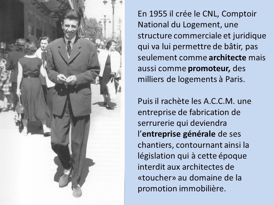 En 1955 il crée le CNL, Comptoir National du Logement, une structure commerciale et juridique qui va lui permettre de bâtir, pas seulement comme architecte mais aussi comme promoteur, des milliers de logements à Paris.