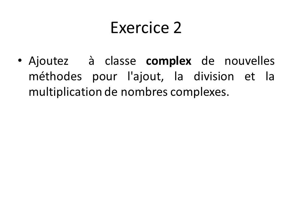 Exercice 2 Ajoutez à classe complex de nouvelles méthodes pour l ajout, la division et la multiplication de nombres complexes.