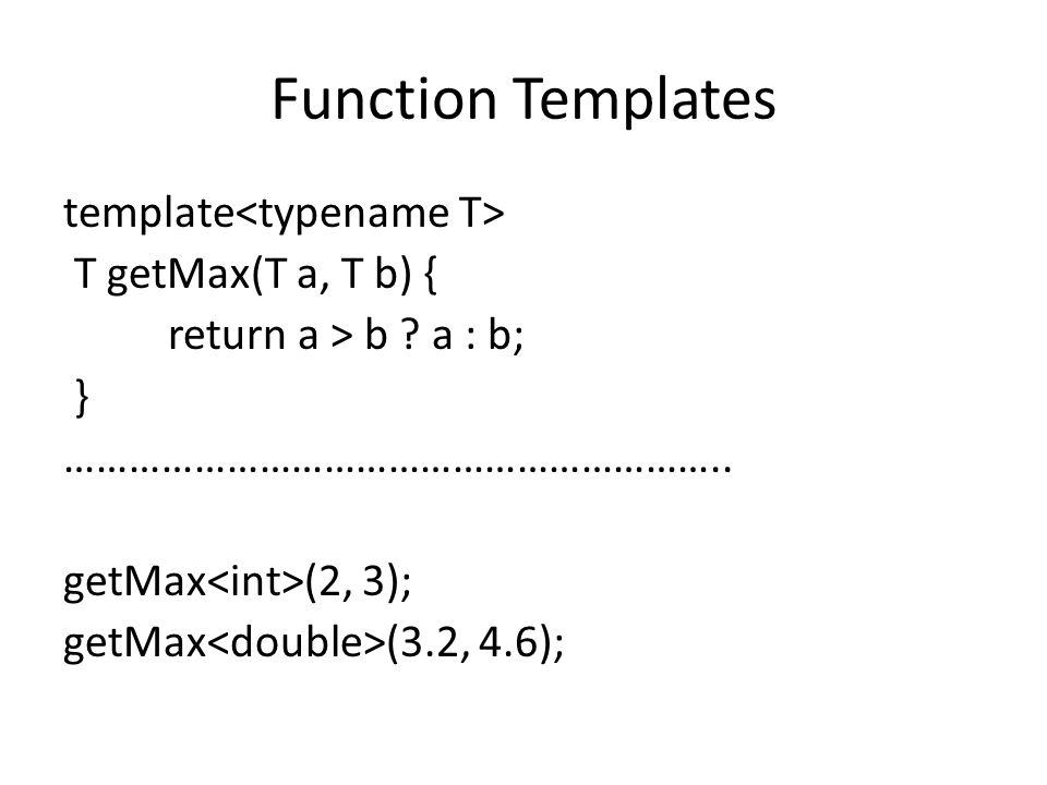 Function Templates template<typename T> T getMax(T a, T b) {