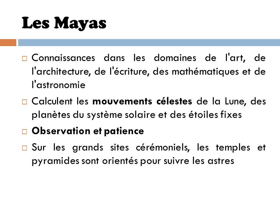 Les MayasConnaissances dans les domaines de l art, de l architecture, de l écriture, des mathématiques et de l astronomie.