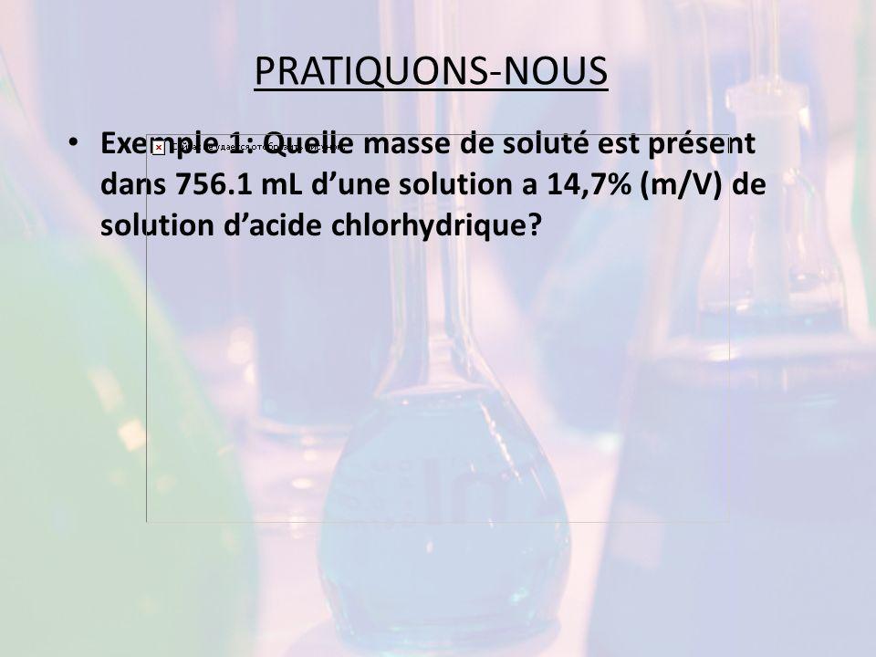 PRATIQUONS-NOUS Exemple 1: Quelle masse de soluté est présent dans 756.1 mL d'une solution a 14,7% (m/V) de solution d'acide chlorhydrique