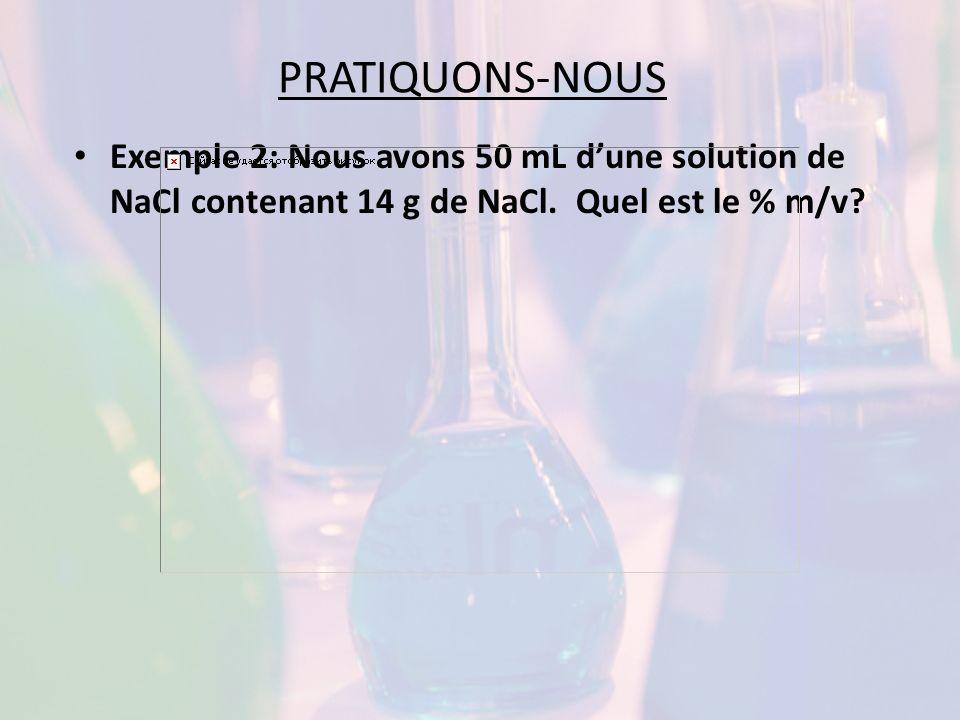PRATIQUONS-NOUS Exemple 2: Nous avons 50 mL d'une solution de NaCl contenant 14 g de NaCl.