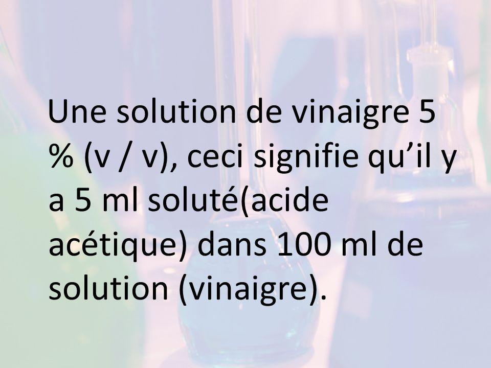 Une solution de vinaigre 5 % (v / v), ceci signifie qu'il y a 5 ml soluté(acide acétique) dans 100 ml de solution (vinaigre).