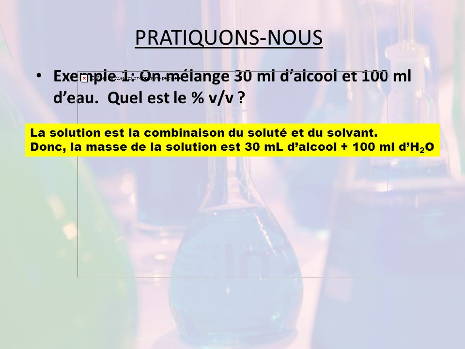 PRATIQUONS-NOUS Exemple 1: On mélange 30 ml d'alcool et 100 ml d'eau. Quel est le % v/v La solution est la combinaison du soluté et du solvant.