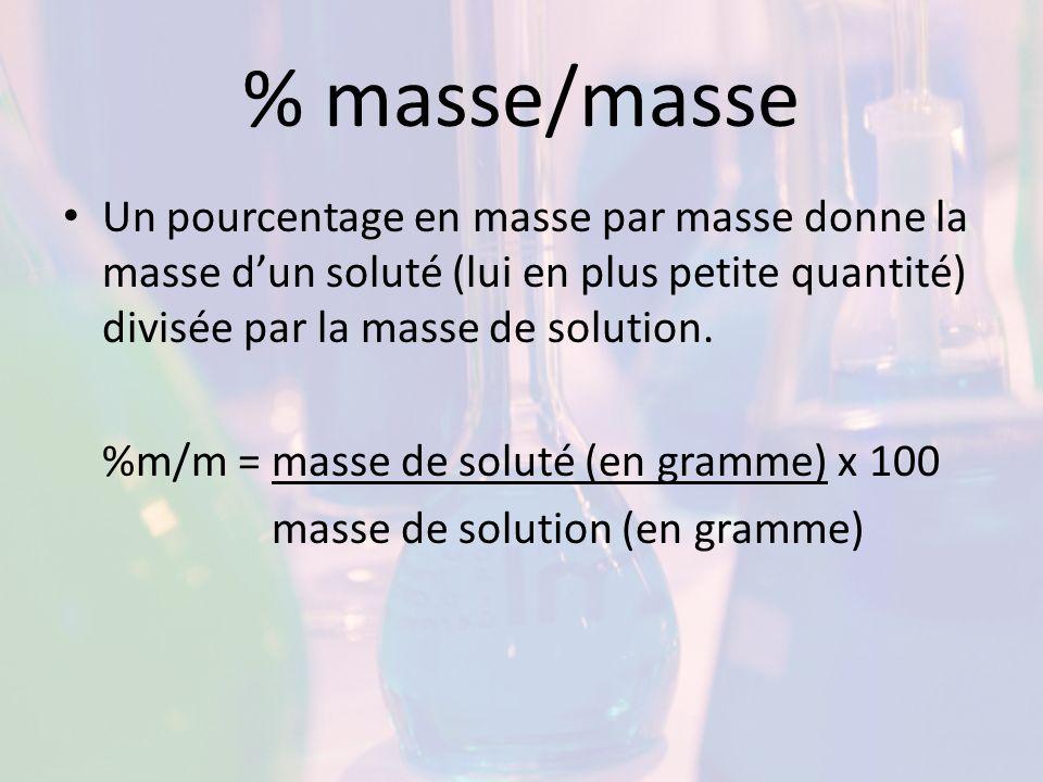 % masse/masse Un pourcentage en masse par masse donne la masse d'un soluté (lui en plus petite quantité) divisée par la masse de solution.