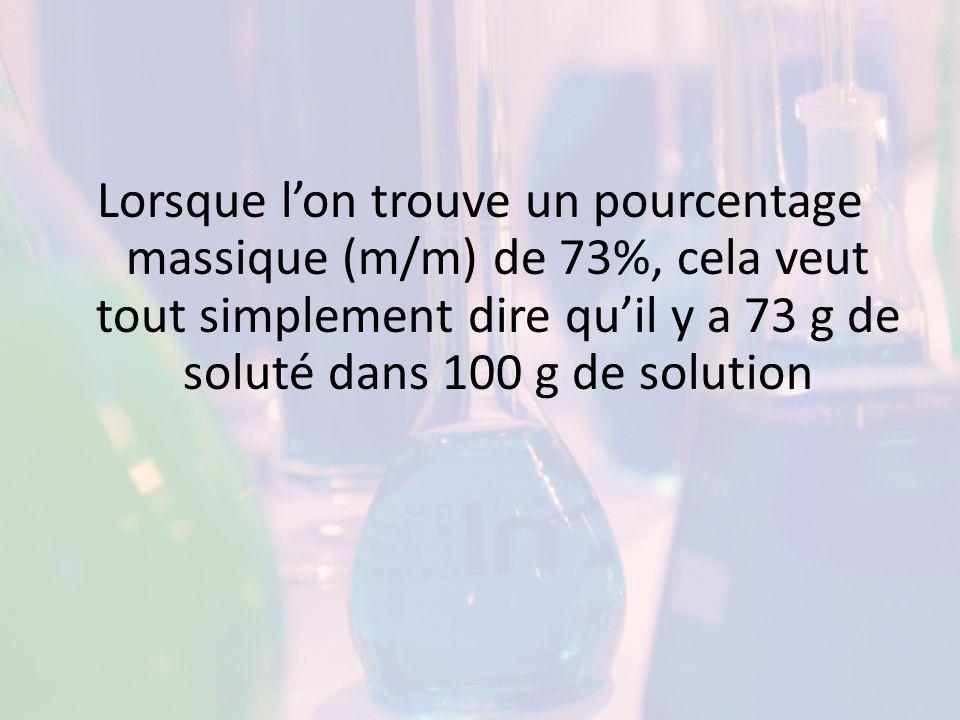 Lorsque l'on trouve un pourcentage massique (m/m) de 73%, cela veut tout simplement dire qu'il y a 73 g de soluté dans 100 g de solution