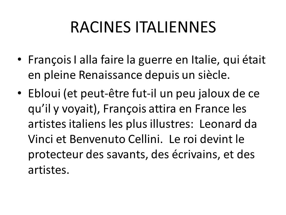 RACINES ITALIENNES François I alla faire la guerre en Italie, qui était en pleine Renaissance depuis un siècle.