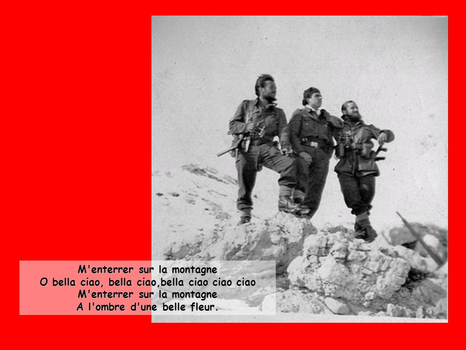 M enterrer sur la montagne O bella ciao, bella ciao,bella ciao ciao ciao M enterrer sur la montagne A l ombre d une belle fleur.