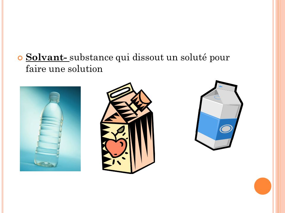 Solvant- substance qui dissout un soluté pour faire une solution