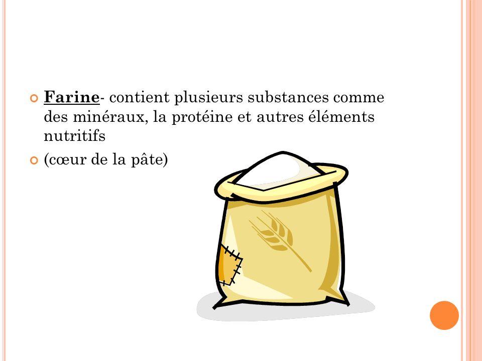 Farine- contient plusieurs substances comme des minéraux, la protéine et autres éléments nutritifs