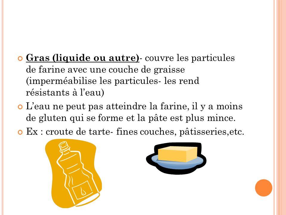Gras (liquide ou autre)- couvre les particules de farine avec une couche de graisse (imperméabilise les particules- les rend résistants à l'eau)
