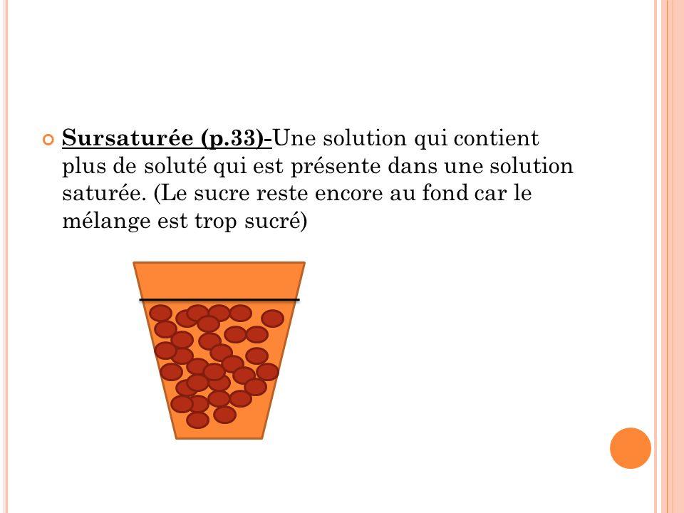 Sursaturée (p.33)-Une solution qui contient plus de soluté qui est présente dans une solution saturée.