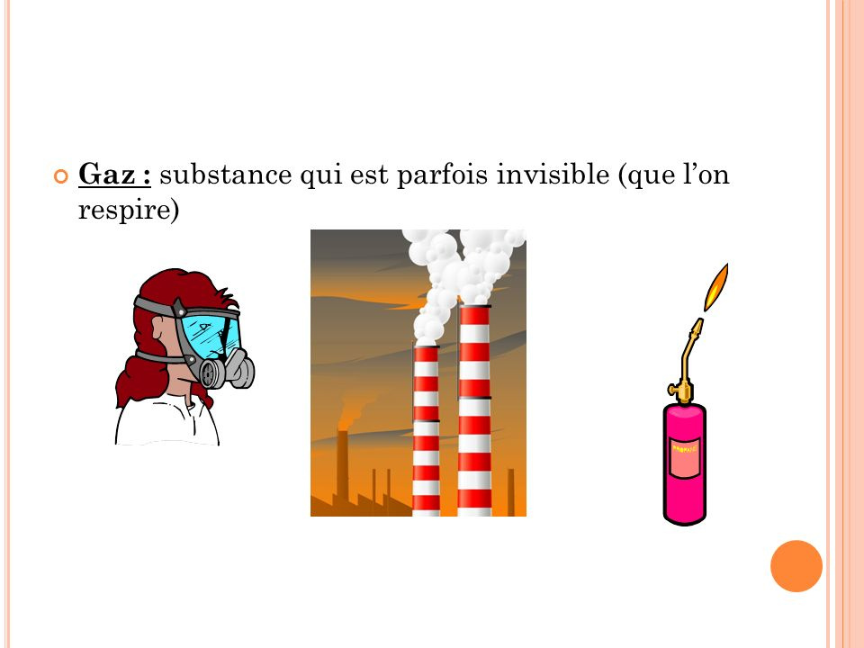 Gaz : substance qui est parfois invisible (que l'on respire)