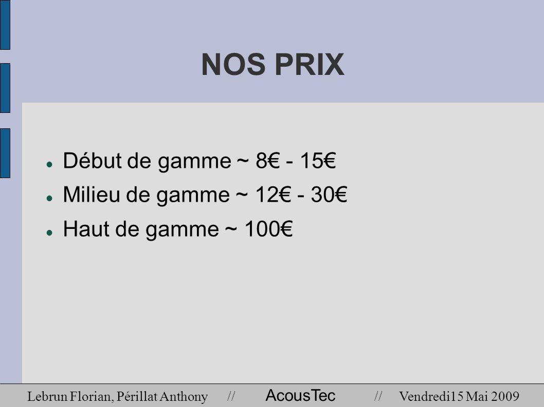 NOS PRIX Début de gamme ~ 8€ - 15€ Milieu de gamme ~ 12€ - 30€