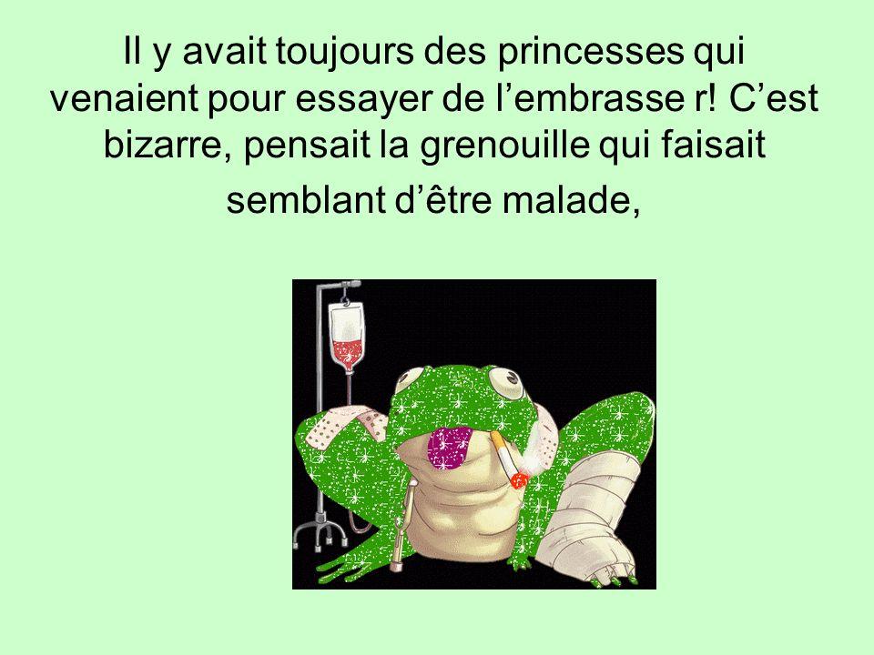 Il y avait toujours des princesses qui venaient pour essayer de l'embrasse r.