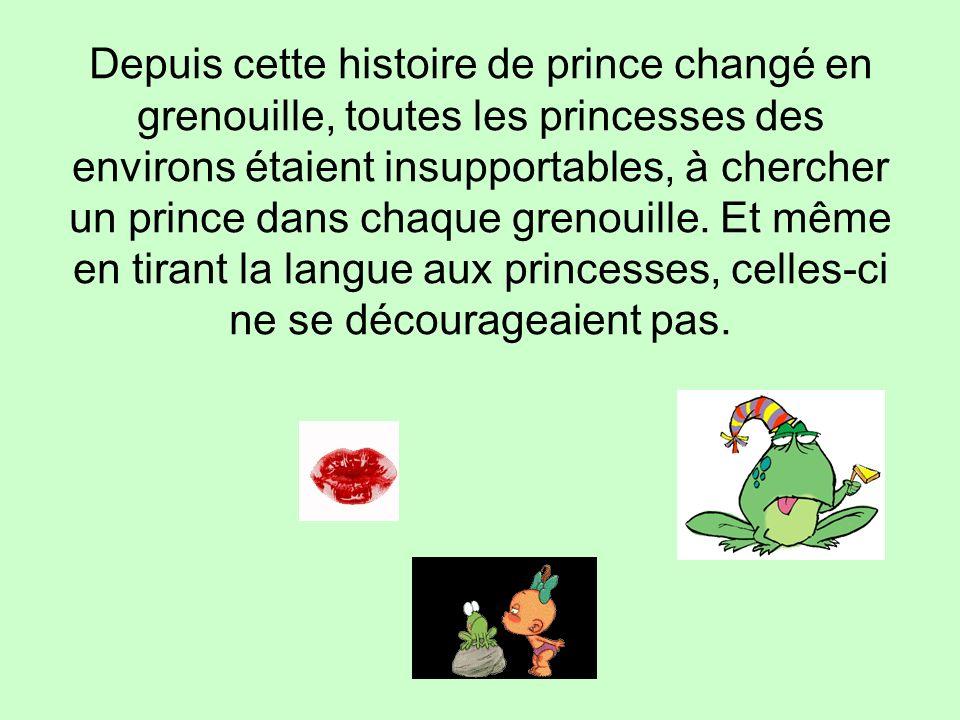 Depuis cette histoire de prince changé en grenouille, toutes les princesses des environs étaient insupportables, à chercher un prince dans chaque grenouille.