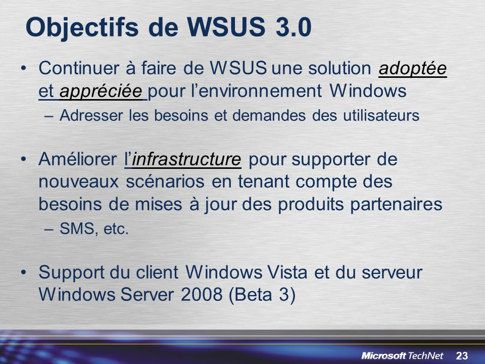 Objectifs de WSUS 3.0 Continuer à faire de WSUS une solution adoptée et appréciée pour l'environnement Windows.