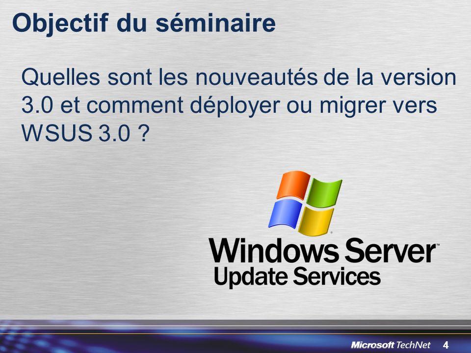 Objectif du séminaire 3/30/2017 12:05 PM. Quelles sont les nouveautés de la version 3.0 et comment déployer ou migrer vers WSUS 3.0