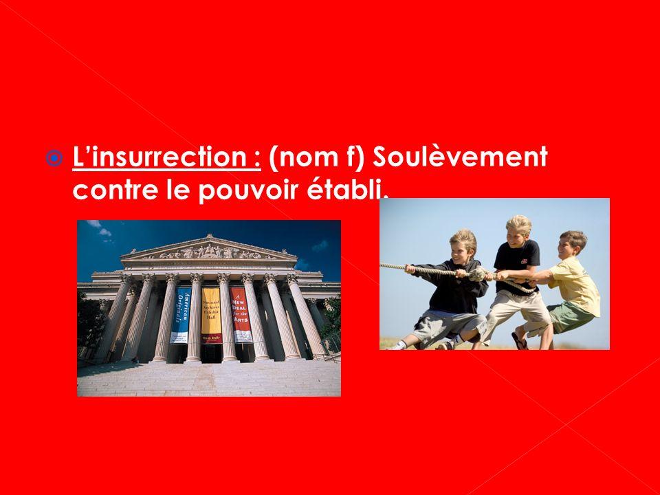 L'insurrection : (nom f) Soulèvement contre le pouvoir établi.