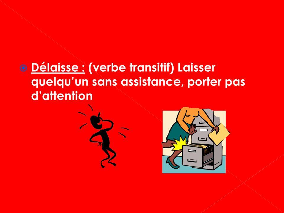 Délaisse : (verbe transitif) Laisser quelqu'un sans assistance, porter pas d'attention