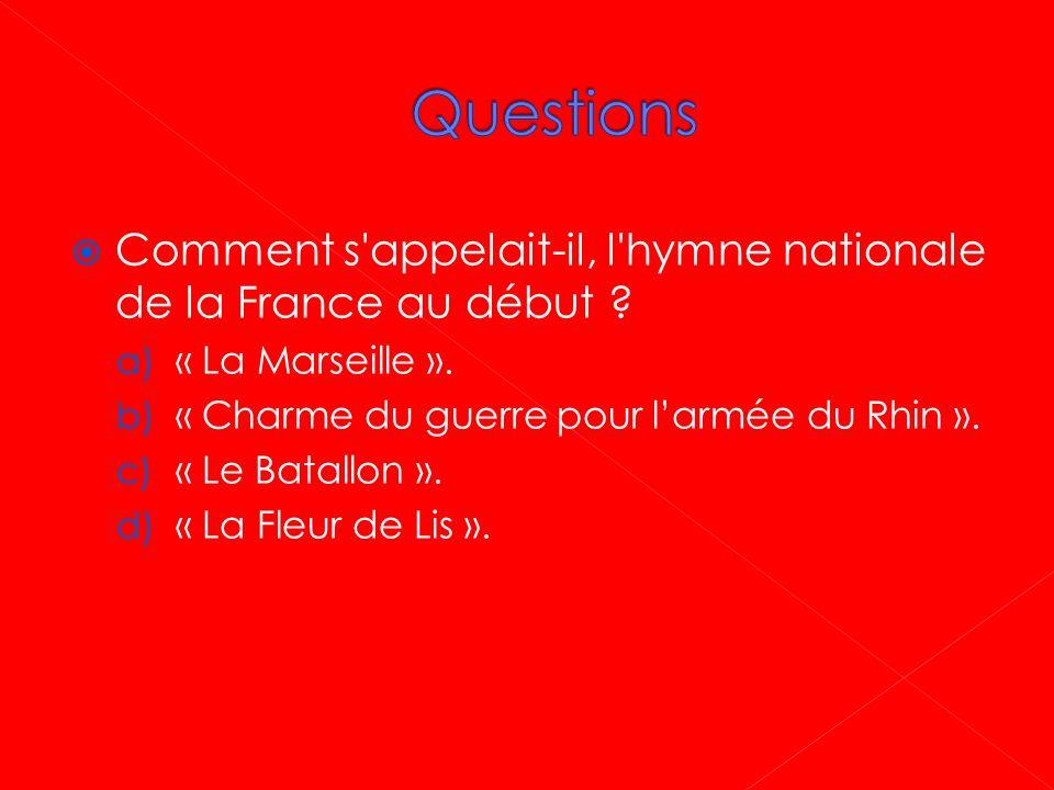 Questions Comment s appelait-il, l hymne nationale de la France au début « La Marseille ». « Charme du guerre pour l'armée du Rhin ».