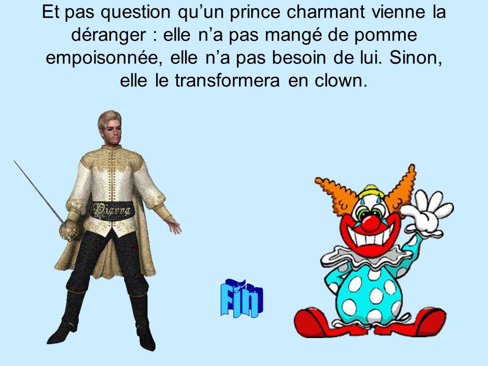 Et pas question qu'un prince charmant vienne la déranger : elle n'a pas mangé de pomme empoisonnée, elle n'a pas besoin de lui. Sinon, elle le transformera en clown.