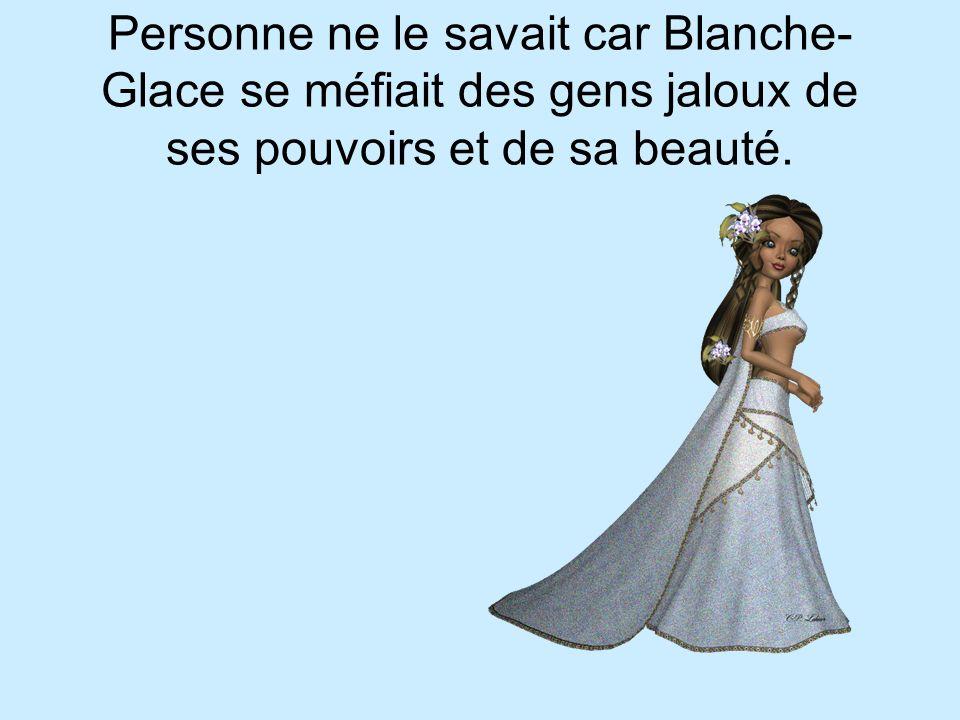 Personne ne le savait car Blanche-Glace se méfiait des gens jaloux de ses pouvoirs et de sa beauté.