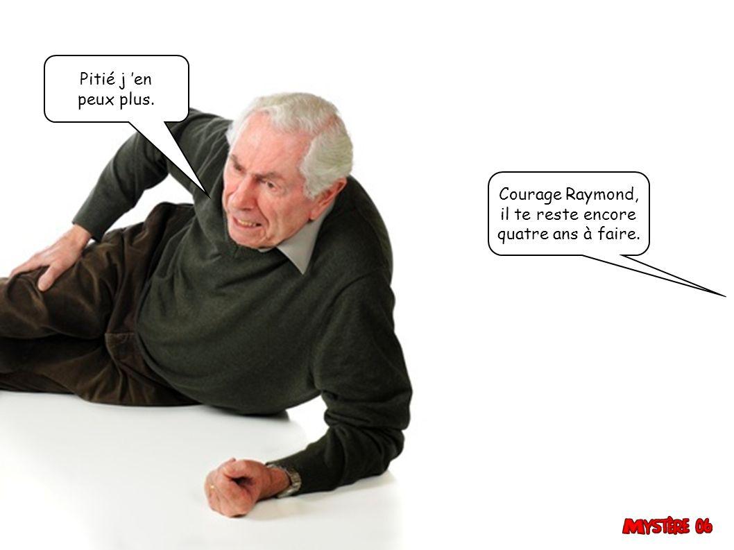 Pitié j 'en peux plus. Courage Raymond, il te reste encore quatre ans à faire.
