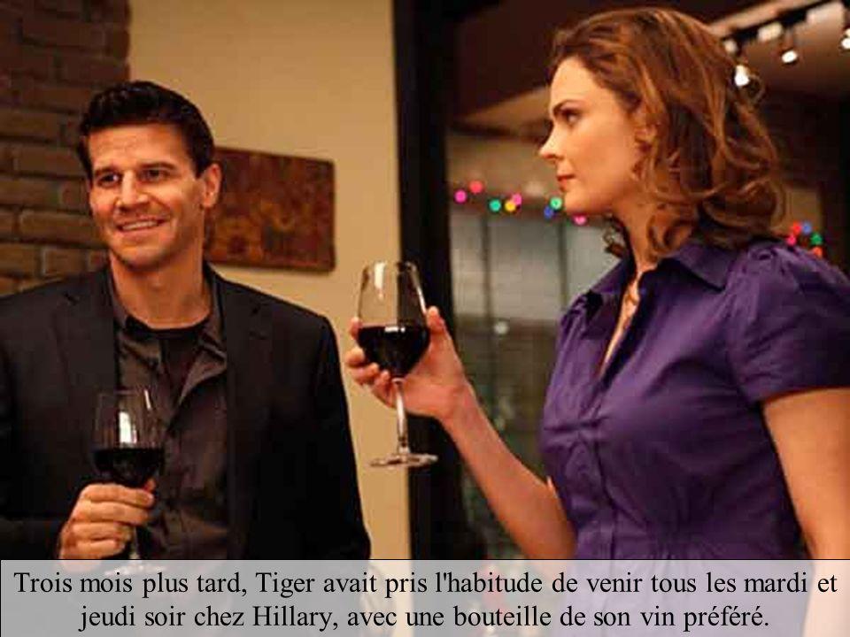 Trois mois plus tard, Tiger avait pris l habitude de venir tous les mardi et jeudi soir chez Hillary, avec une bouteille de son vin préféré.