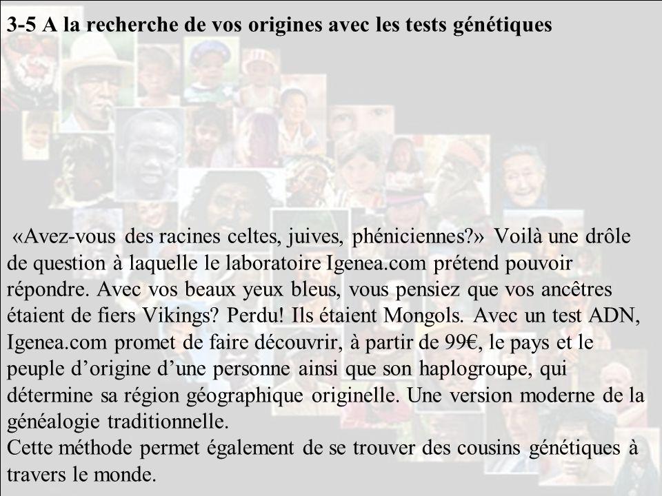 3-5 A la recherche de vos origines avec les tests génétiques «Avez-vous des racines celtes, juives, phéniciennes » Voilà une drôle de question à laquelle le laboratoire Igenea.com prétend pouvoir répondre.