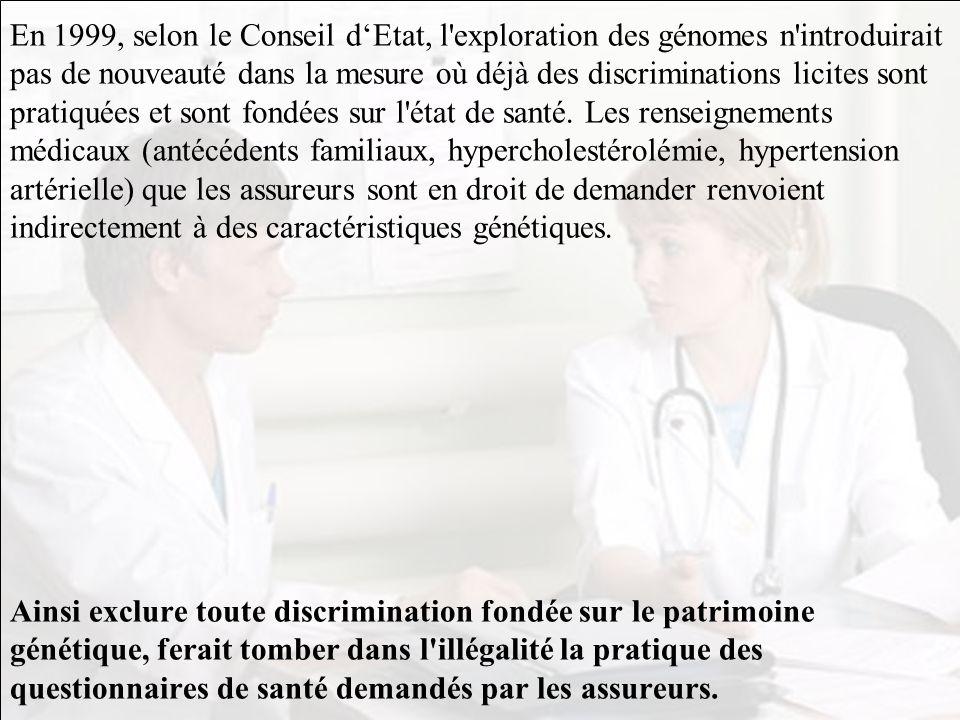 En 1999, selon le Conseil d'Etat, l exploration des génomes n introduirait pas de nouveauté dans la mesure où déjà des discriminations licites sont pratiquées et sont fondées sur l état de santé.