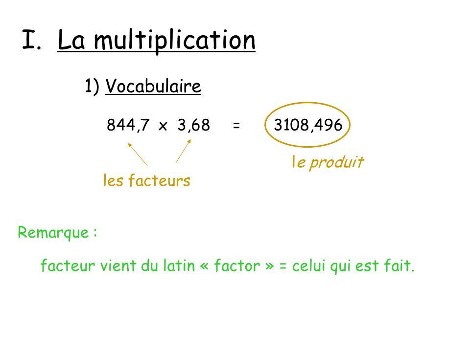 I. La multiplication 1) Vocabulaire 844,7 x 3,68 = 3108,496 le produit