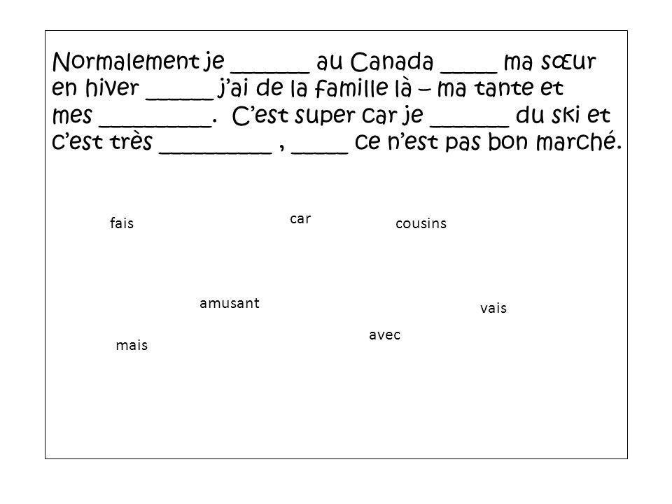 Normalement je _______ au Canada _____ ma sœur