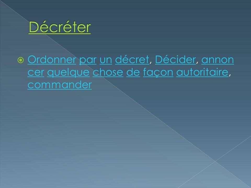 Décréter Ordonner par un décret, Décider, annoncer quelque chose de façon autoritaire, commander